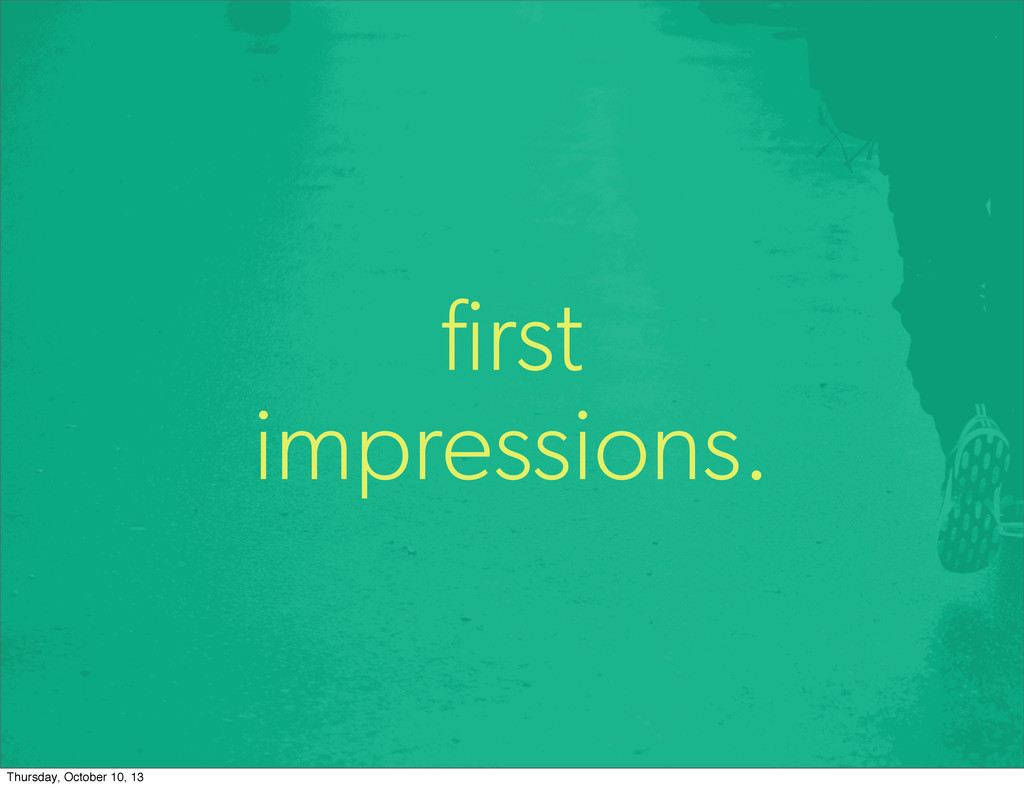 first impressions. Thursday, October 10, 13