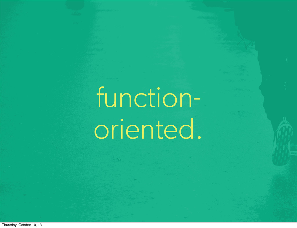 function- oriented. Thursday, October 10, 13
