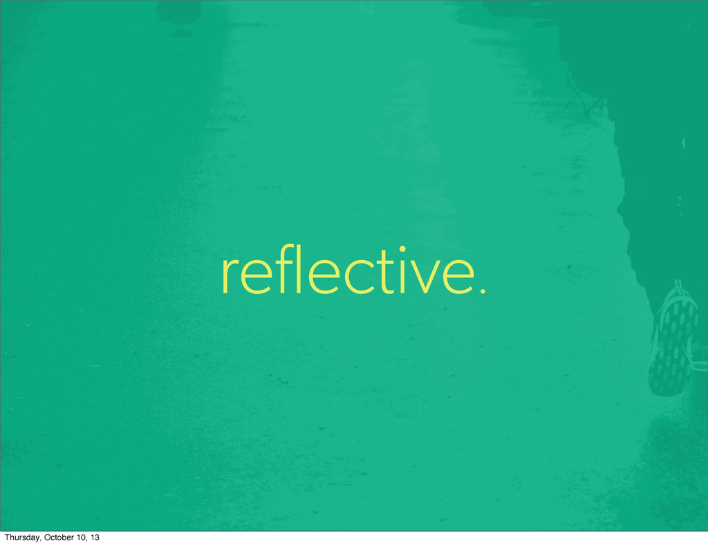 reflective. Thursday, October 10, 13