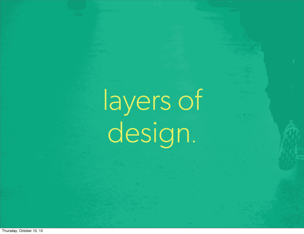 layers of design. Thursday, October 10, 13