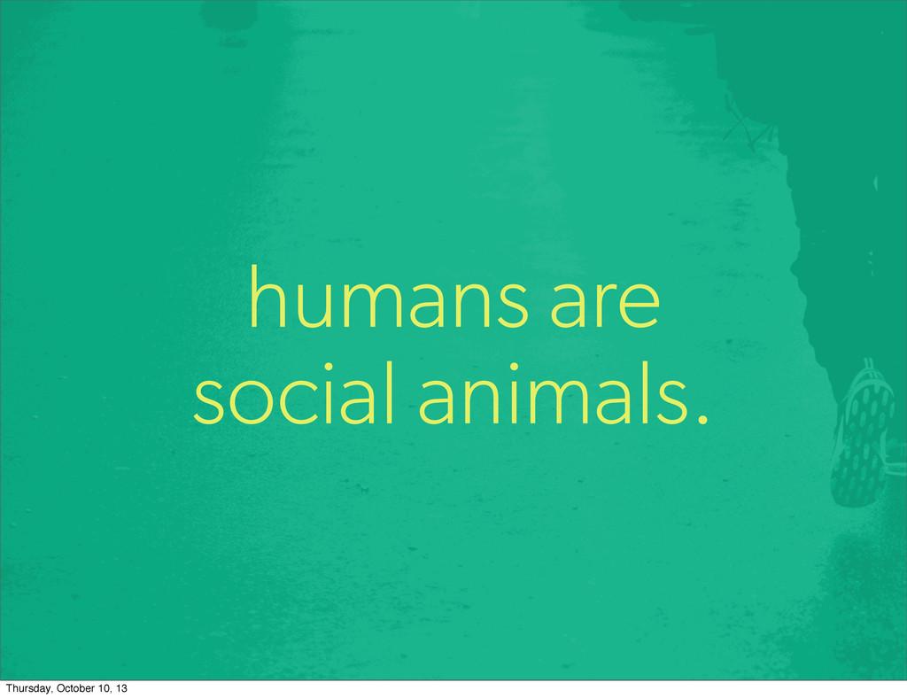 humans are social animals. Thursday, October 10...
