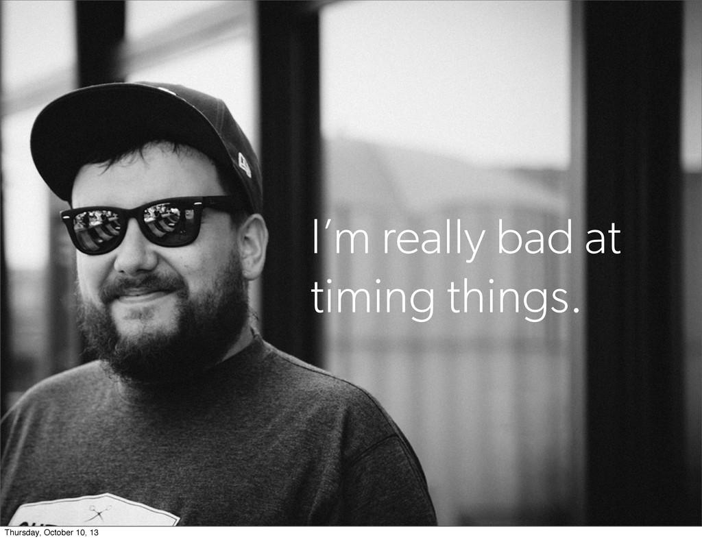 I'm really bad at timing things. Thursday, Octo...