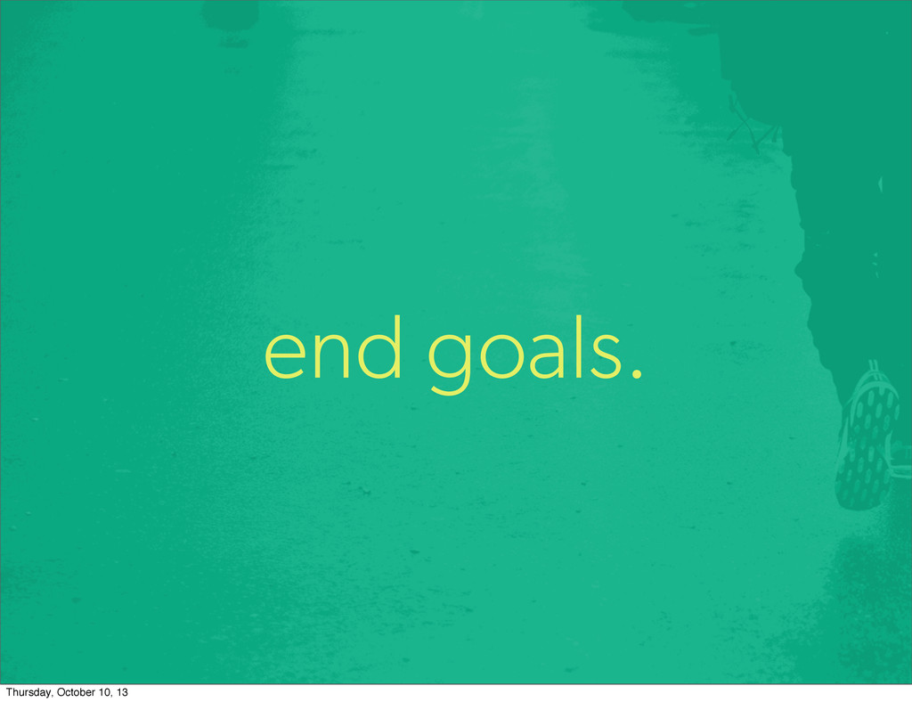 end goals. Thursday, October 10, 13