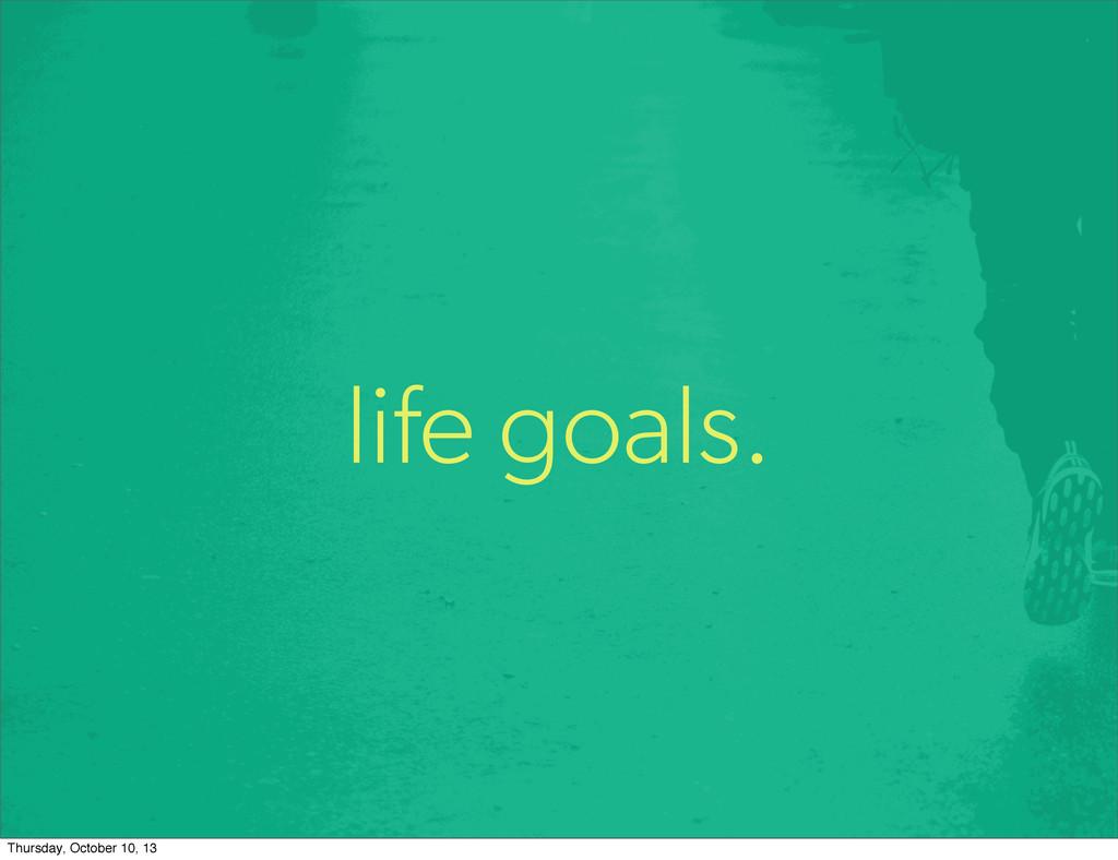 life goals. Thursday, October 10, 13