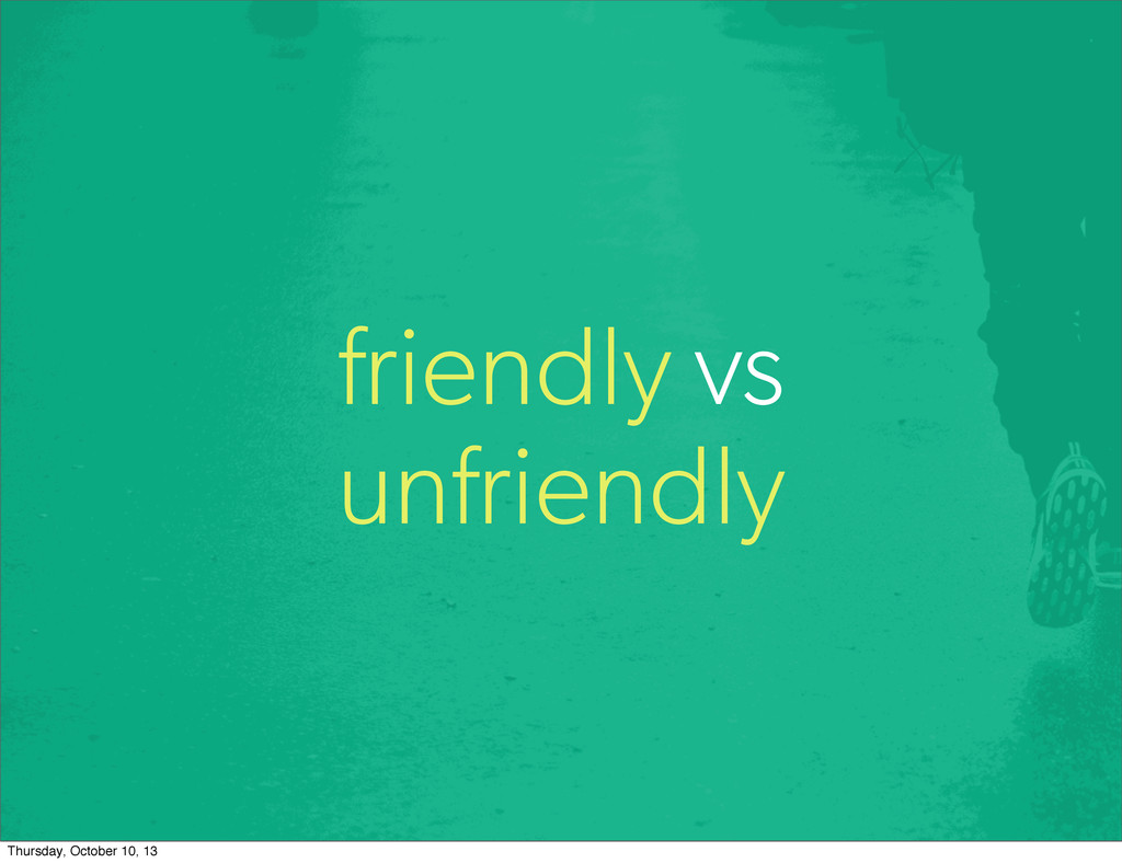 friendly vs unfriendly Thursday, October 10, 13