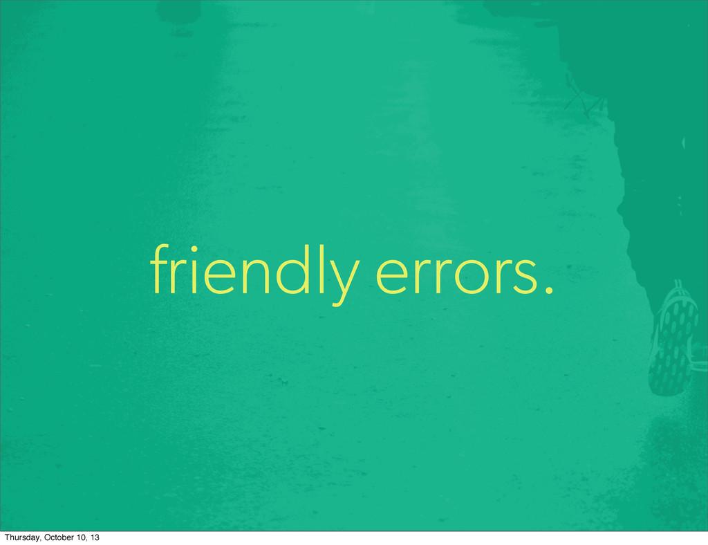 friendly errors. Thursday, October 10, 13