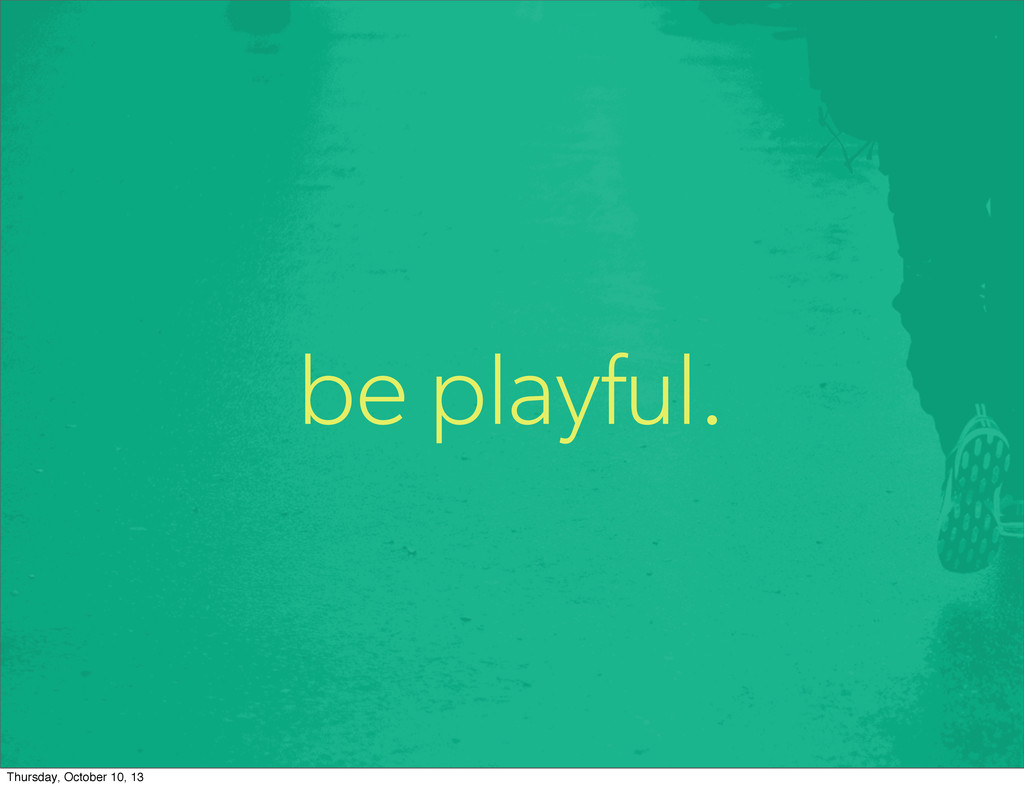 be playful. Thursday, October 10, 13