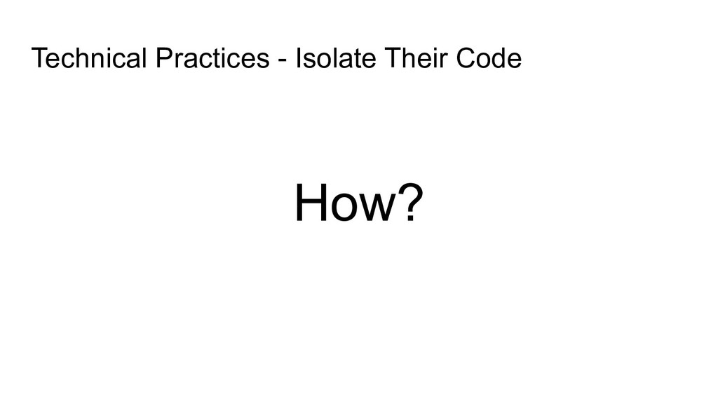 How? Technical Practices - Isolate Their Code