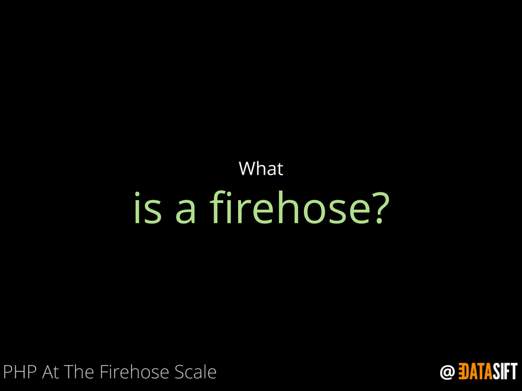 @ is a firehose? What PHP At The Firehose Scale