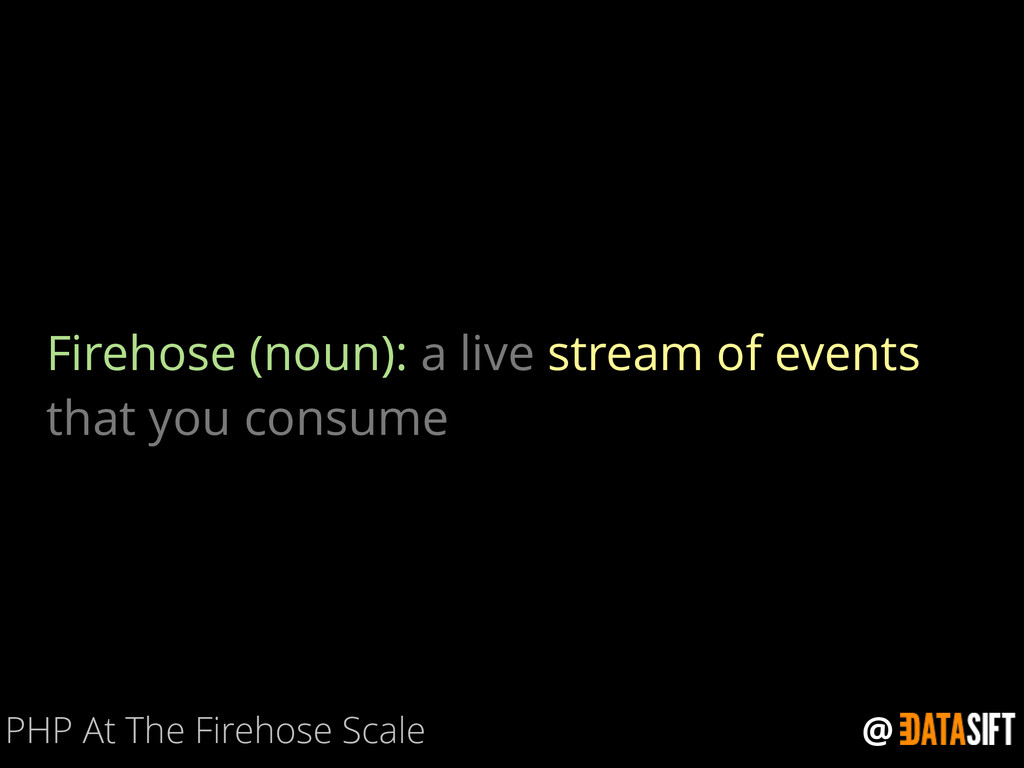 @ Firehose (noun): a live stream of events that...