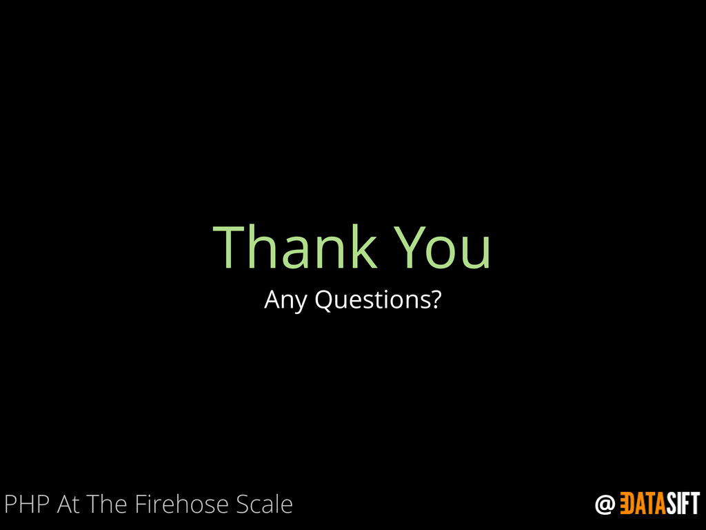@ Thank You Any Questions? PHP At The Firehose ...