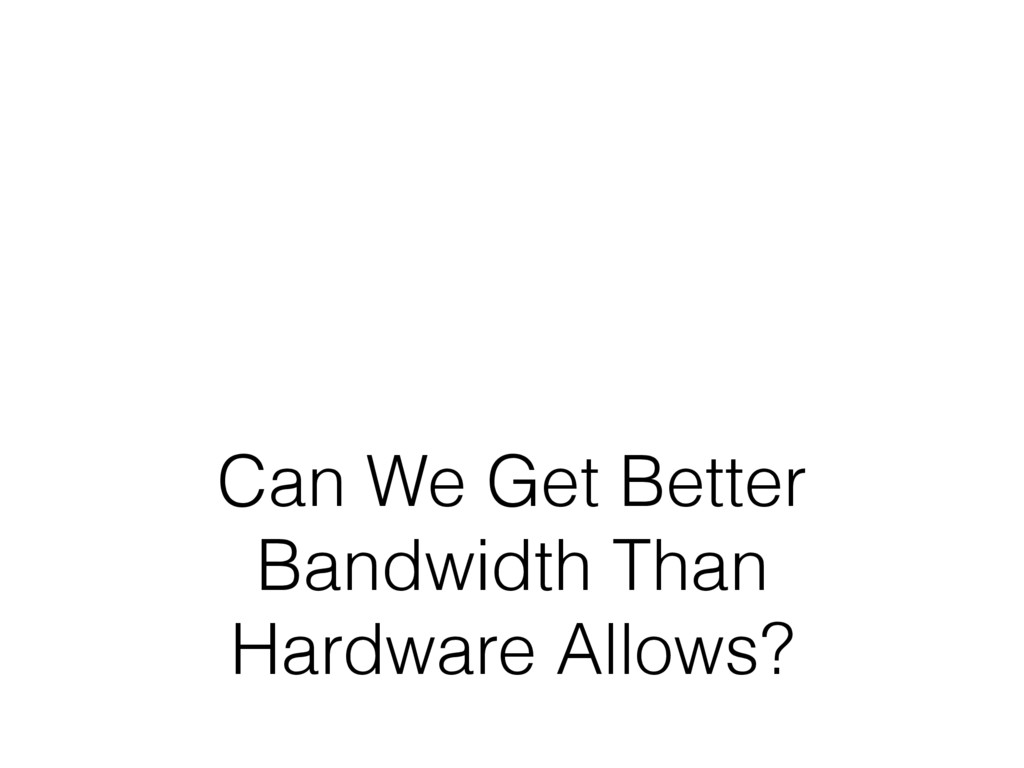 Can We Get Better Bandwidth Than Hardware Allow...