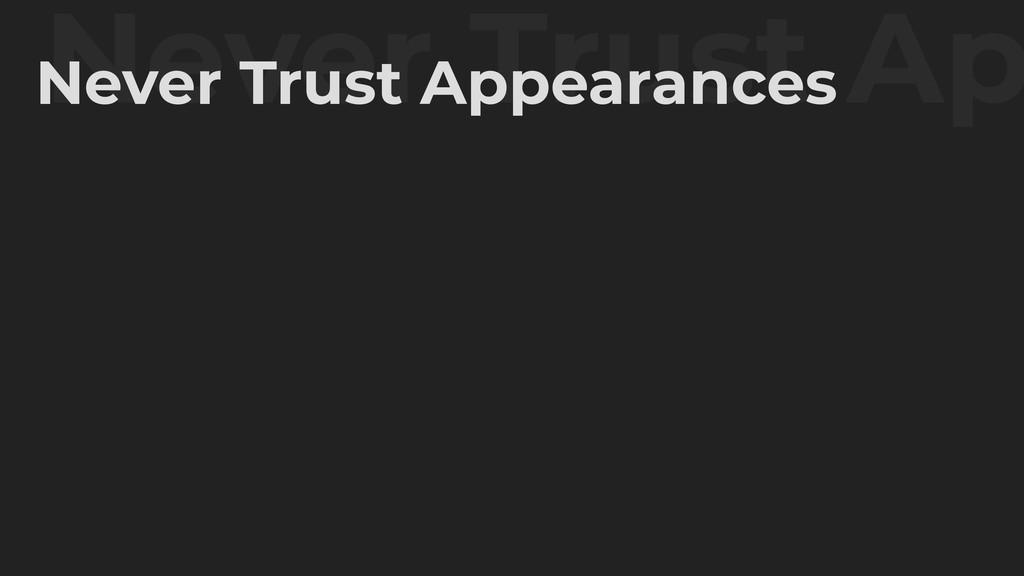 Never Trust Ap Never Trust Appearances
