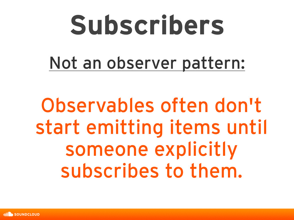 Subscribers Not an observer pattern: Observable...
