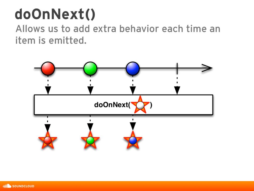 doOnNext() Allows us to add extra behavior each...