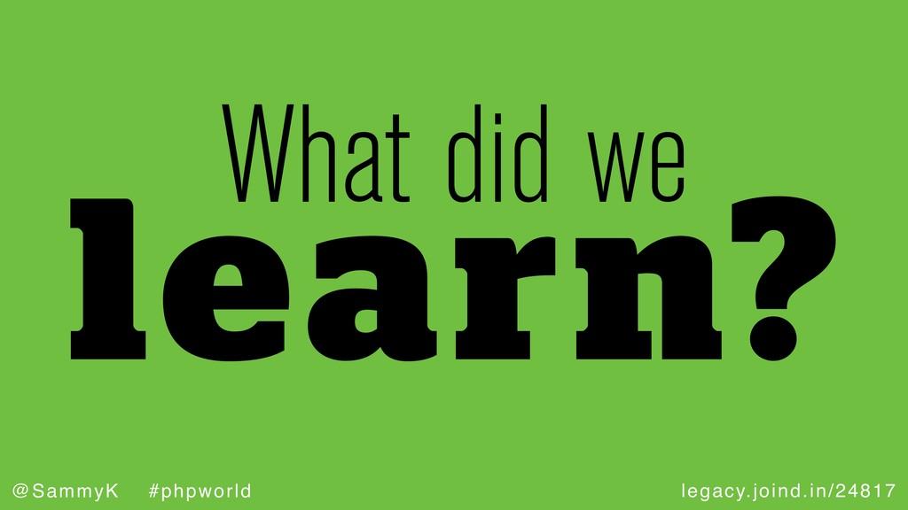 legacy.joind.in/24817 @SammyK #phpworld learn? ...