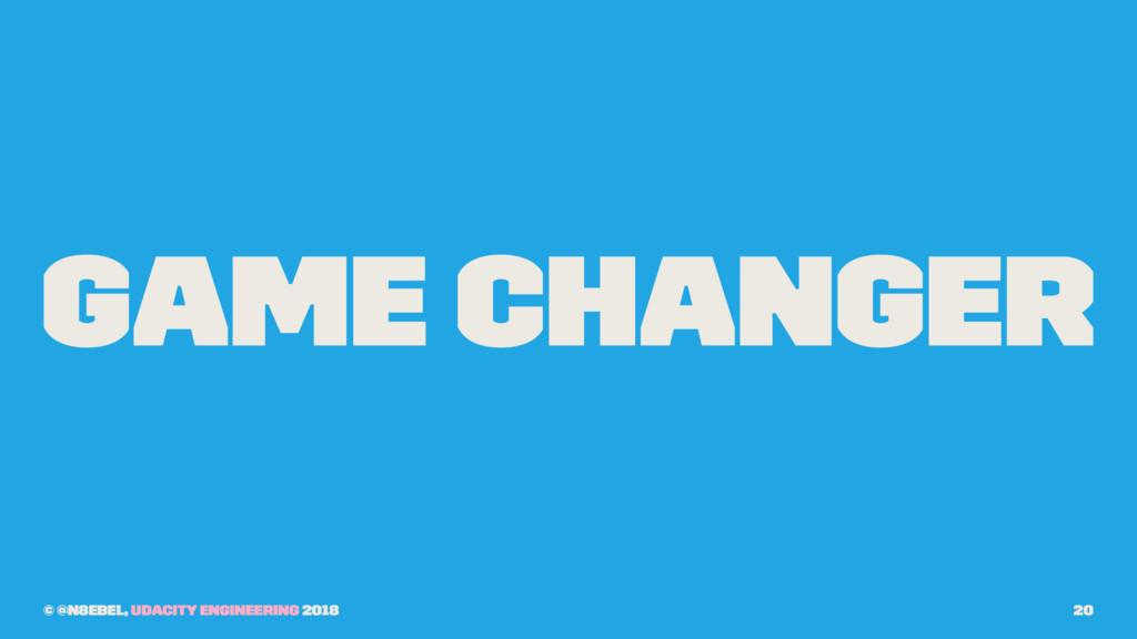 Game Changer © @n8ebel, Udacity Engineering 201...