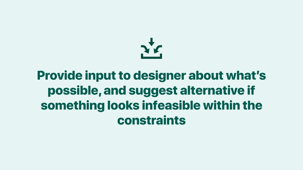 Provide input to designer about what's possible...