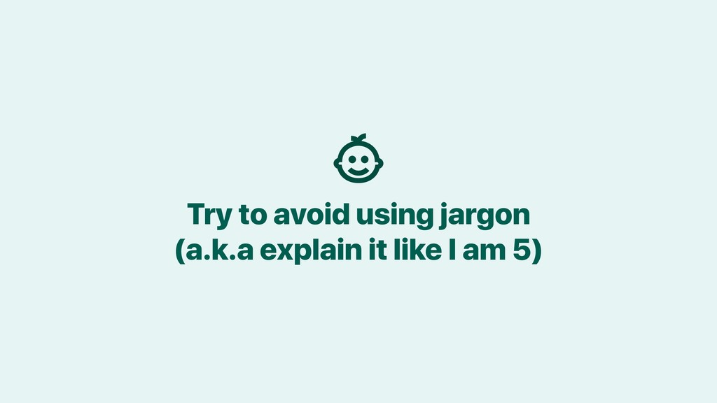Try to avoid using jargon (a.k.a explain it lik...