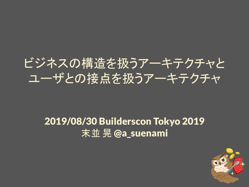 ビジネスの構造を扱うアーキテクチャと ユーザとの接点を扱うアーキテクチャ 2019/08/30...