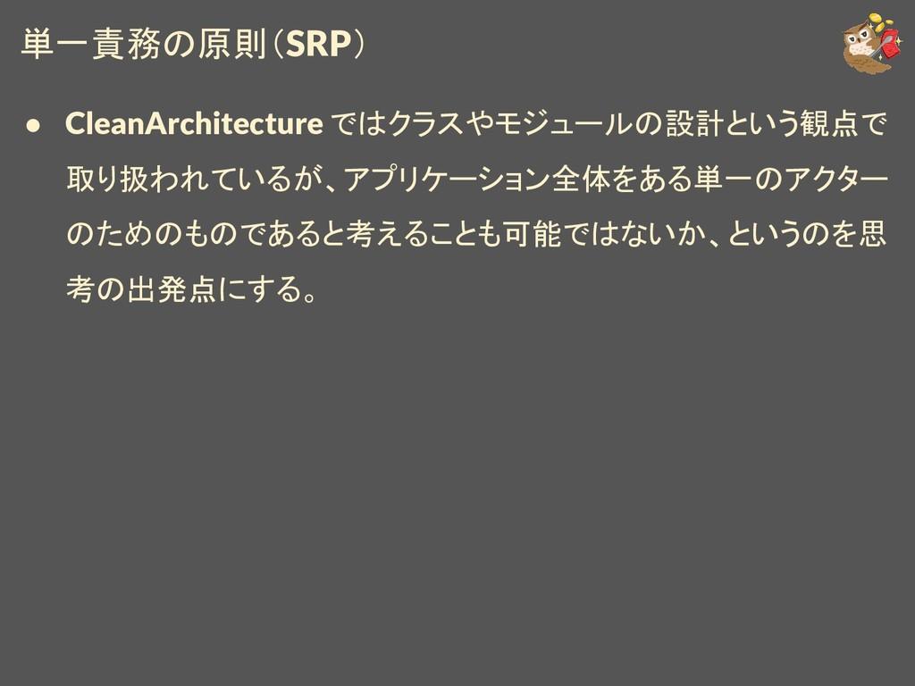 単一責務の原則(SRP) ● CleanArchitecture ではクラスやモジュールの設計...