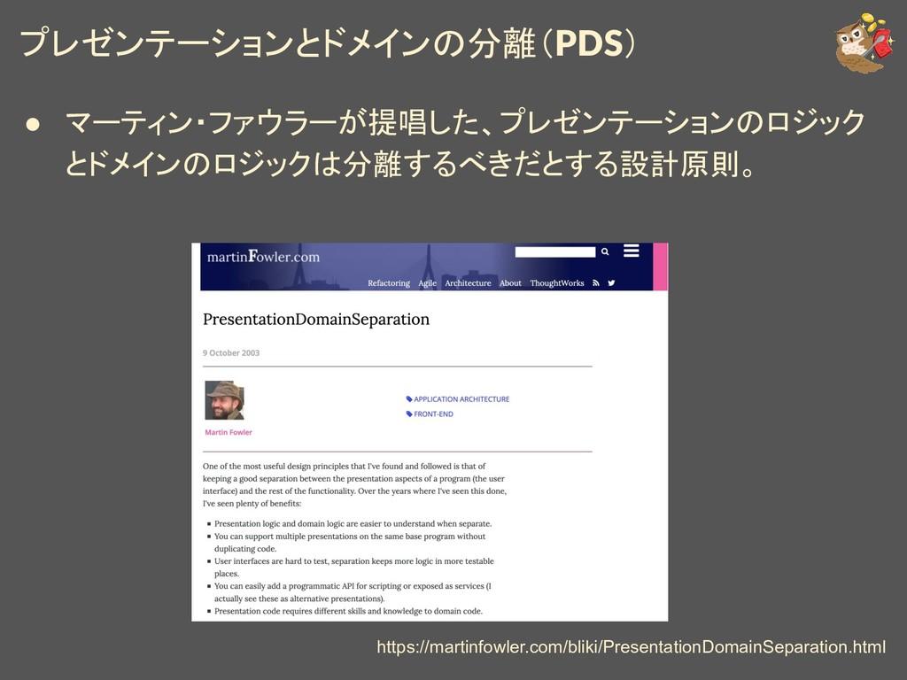 プレゼンテーションとドメインの分離(PDS) ● マーティン・ファウラーが提唱した、プレゼンテ...