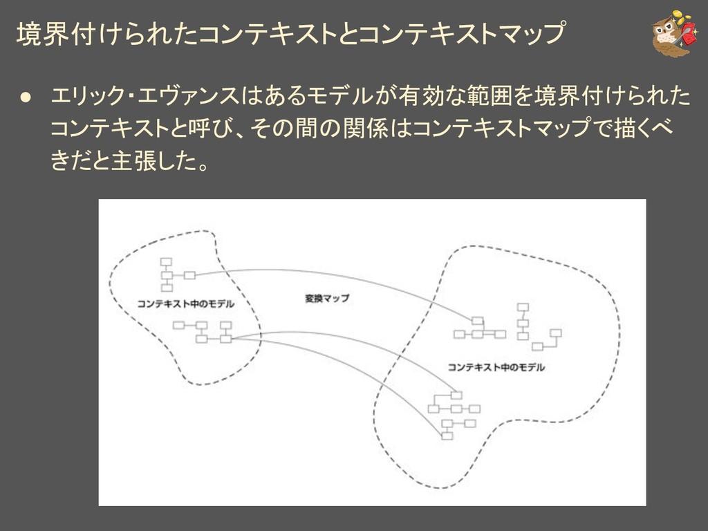 境界付けられたコンテキストとコンテキストマップ ● エリック・エヴァンスはあるモデルが有効な範...