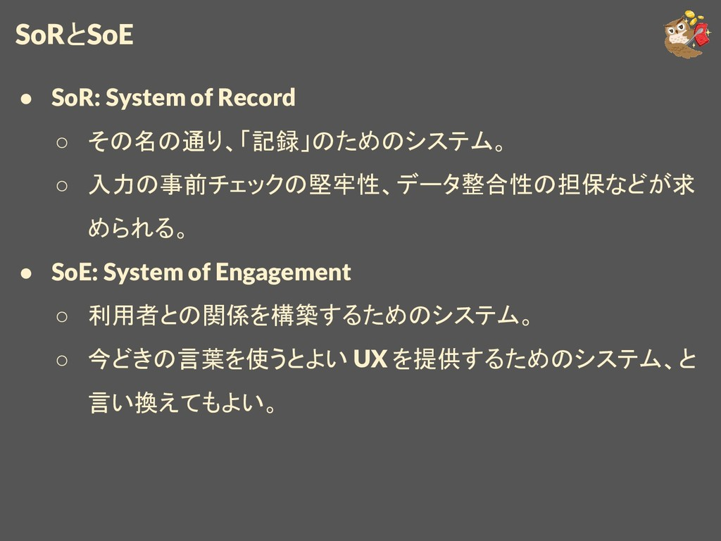 SoRとSoE ● SoR: System of Record ○ その名の通り、「記録」のた...