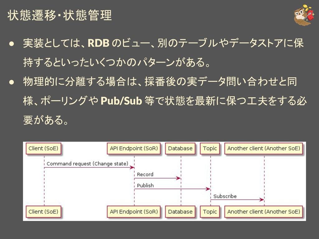 状態遷移・状態管理 ● 実装としては、RDB のビュー、別のテーブルやデータストアに保 持する...