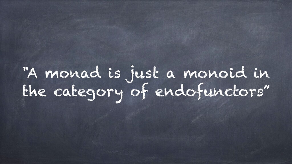 """""""A monad is just a monoid in the category of en..."""
