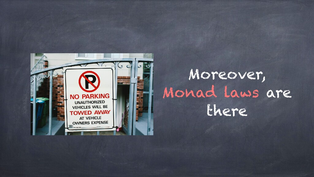 Moreover, Monad laws are there