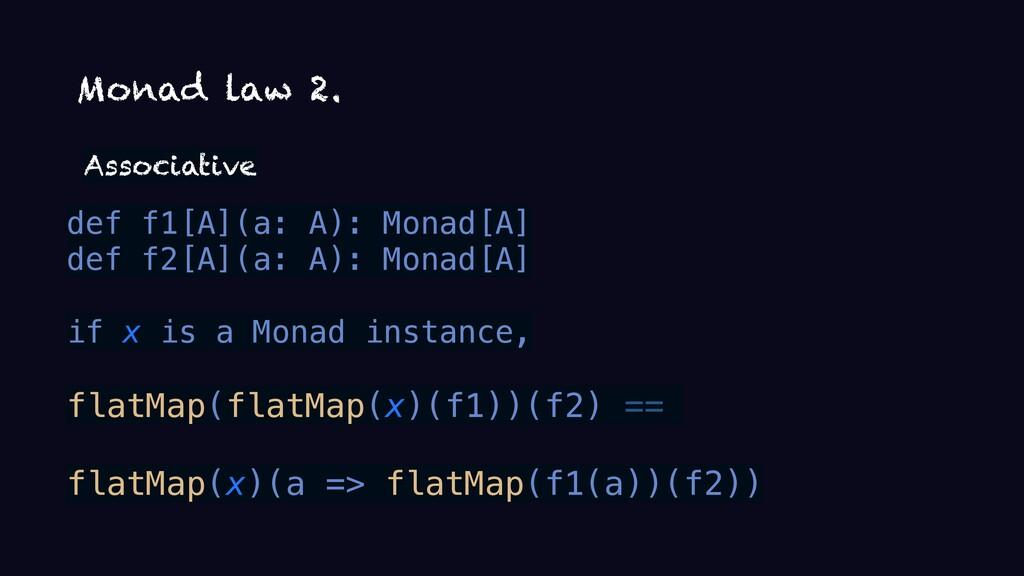Monad law 2. Associative def f1[A](a: A): Monad...