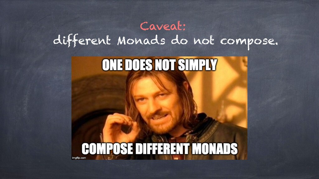 Caveat: different Monads do not compose.