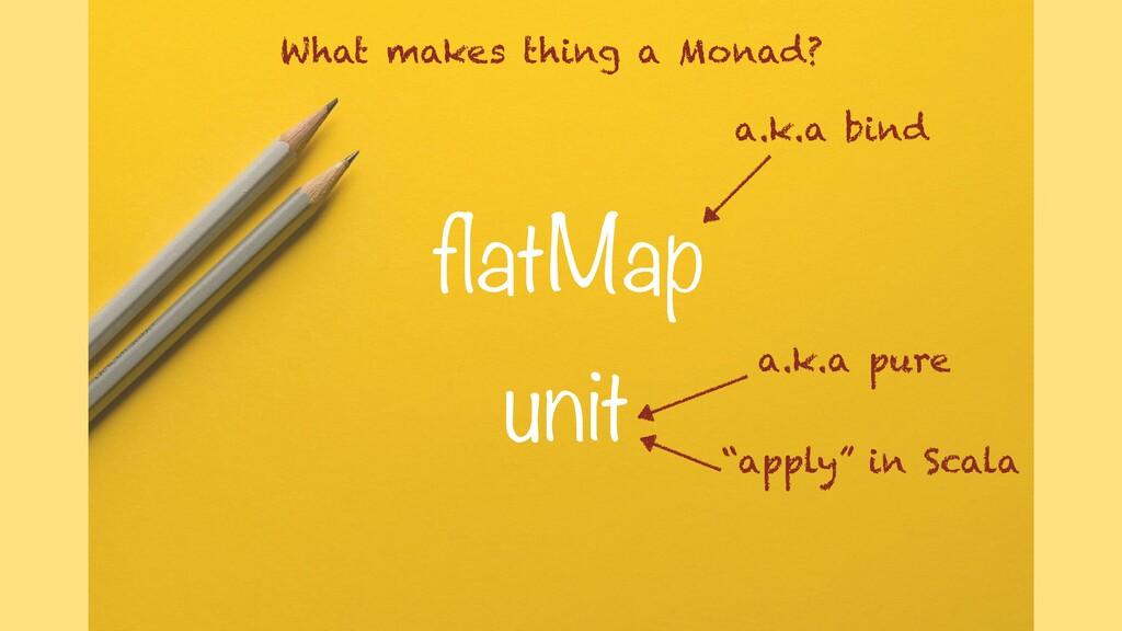 flatMap unit a.k.a bind a.k.a pure What makes t...