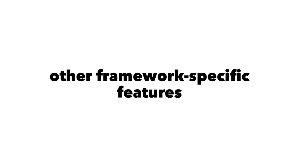 other framework-specific features