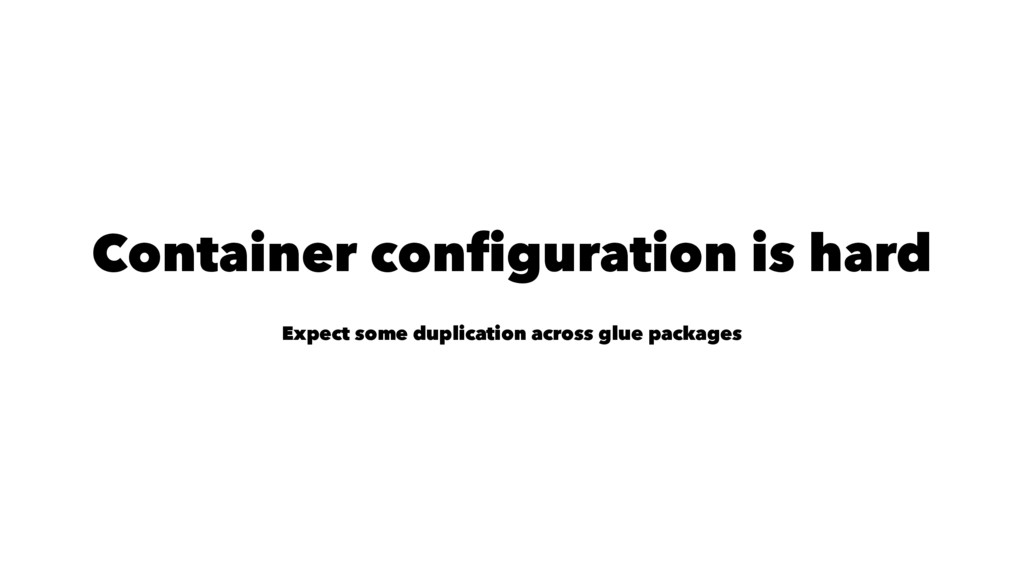 Container configuration is hard Expect some dup...
