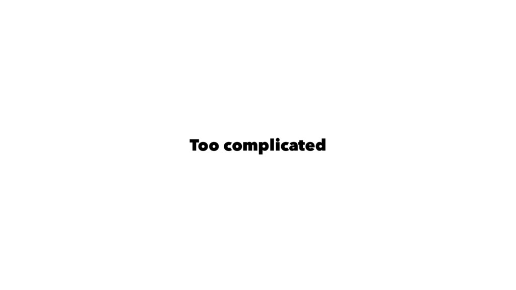 Too complicated