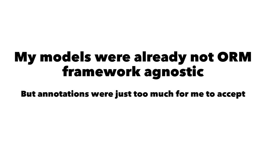 My models were already not ORM framework agnost...
