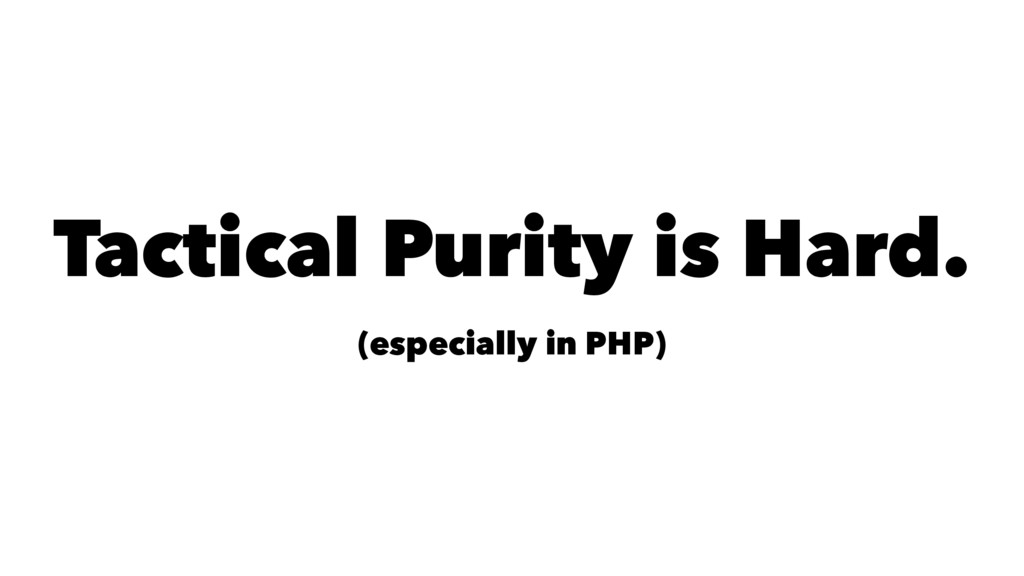 Tactical Purity is Hard. (especially in PHP)