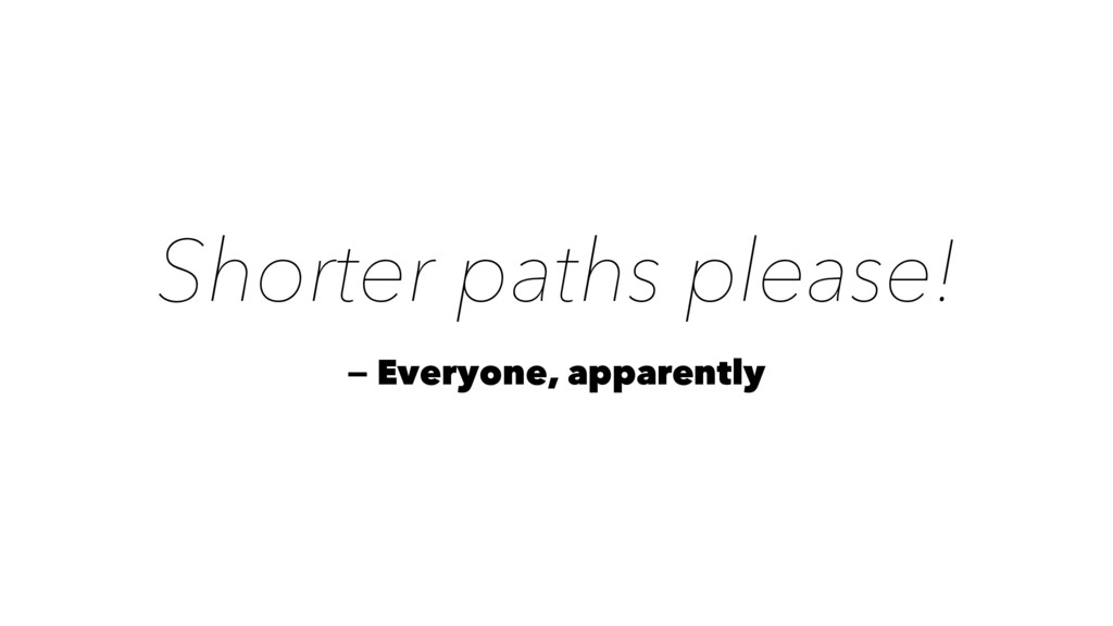 Shorter paths please! — Everyone, apparently