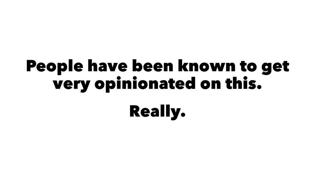 People have been known to get very opinionated ...
