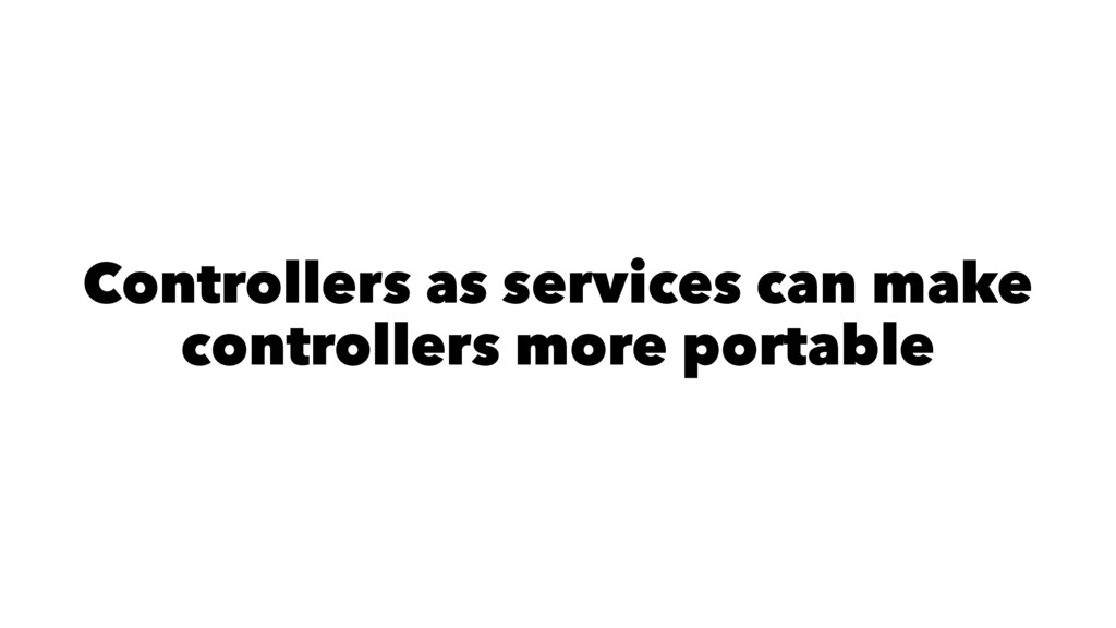 Controllers as services can make controllers mo...