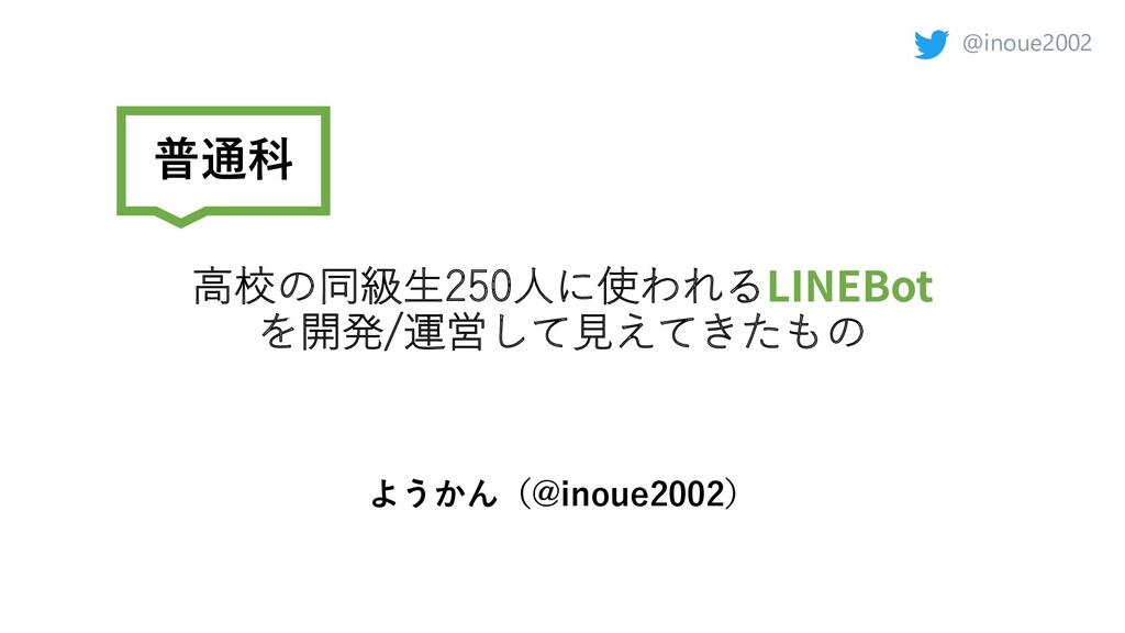 @inoue2002 ⾼校の同級⽣250⼈に使われるLINEBot を開発/運営して⾒えてきた...