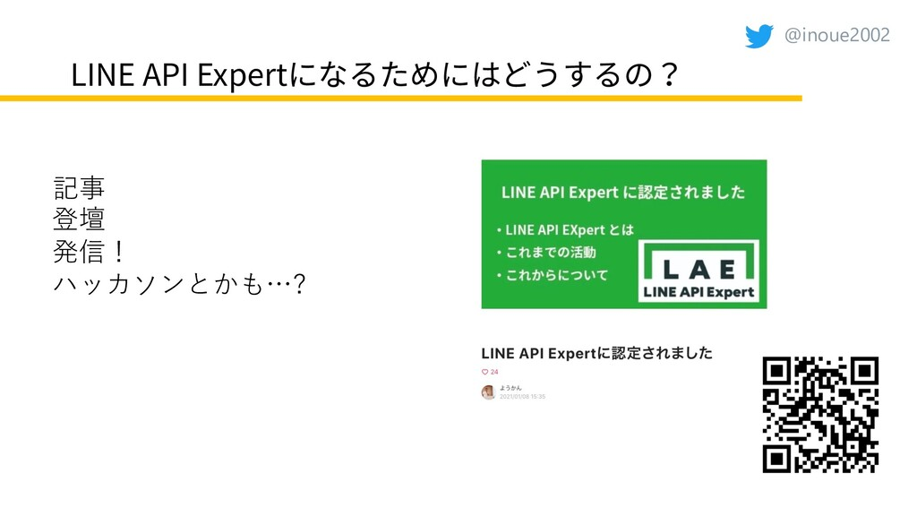 @inoue2002 LINE API Expertになるためにはどうするの? 記事 登壇 発...