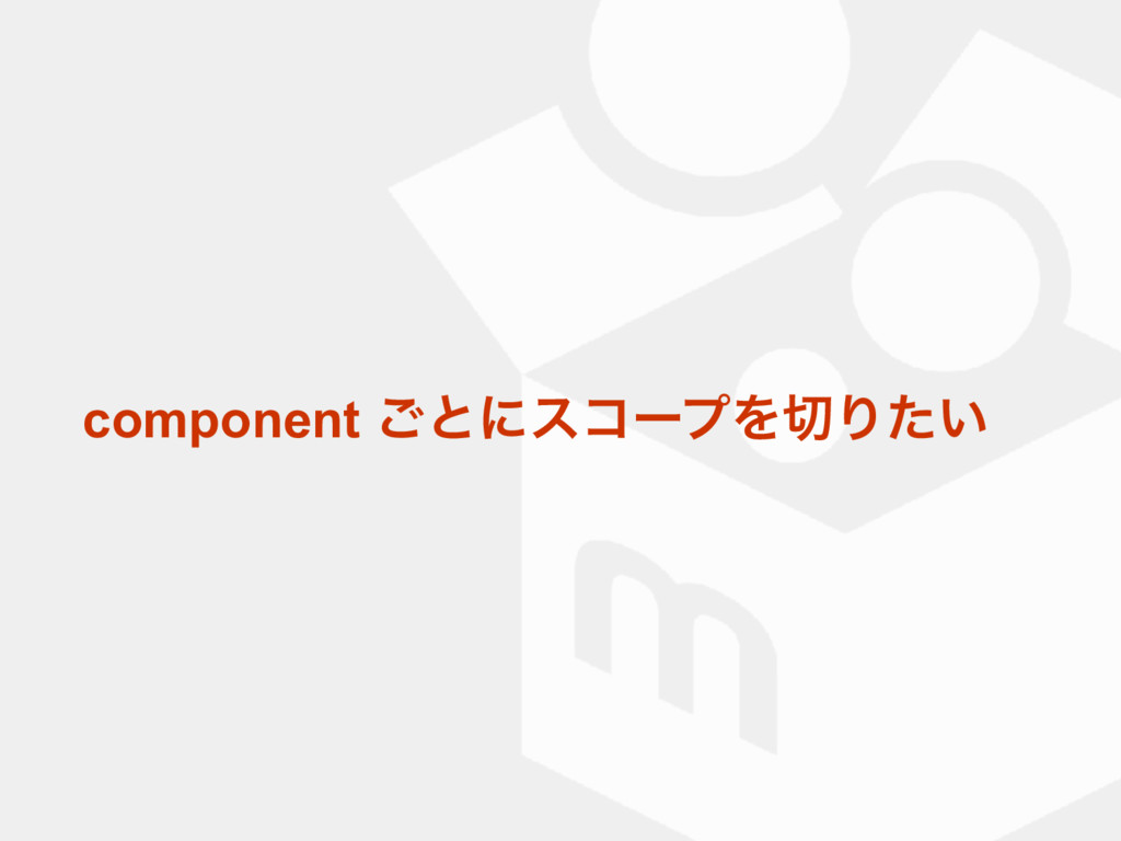 component ͝ͱʹείʔϓΛΓ͍ͨ