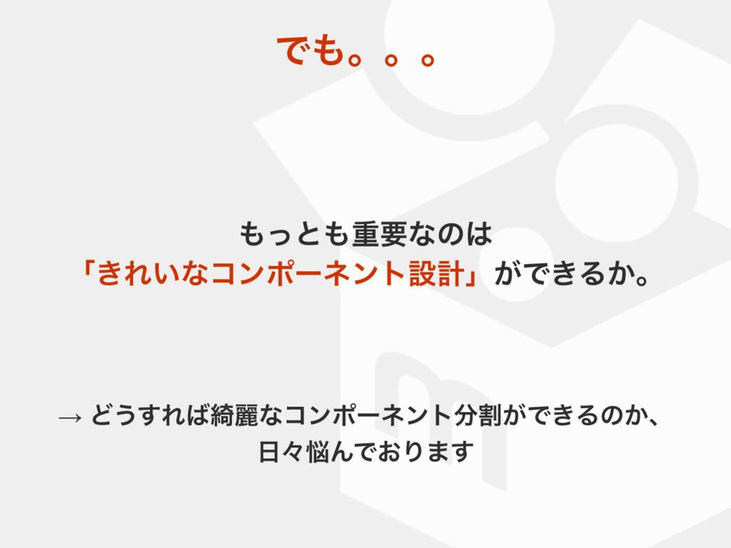 Ͱɻɻɻ ͬͱॏཁͳͷ ʮ͖Ε͍ͳίϯϙʔωϯτઃܭʯ͕Ͱ͖Δ͔ɻ → Ͳ͏͢Ε៉ྷ...