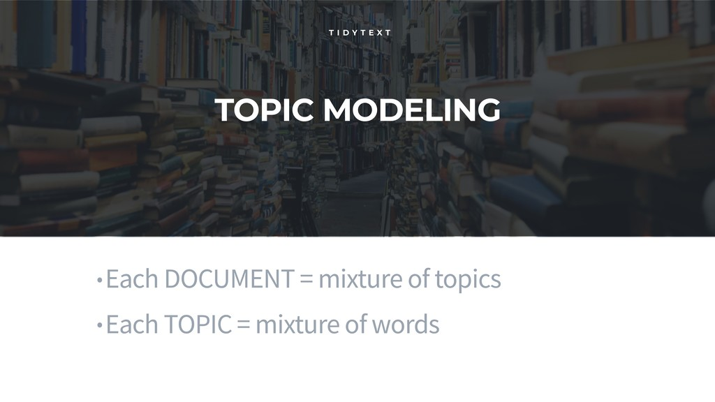 TOPIC MODELING T I D Y T E X T •Each DOCUMENT =...
