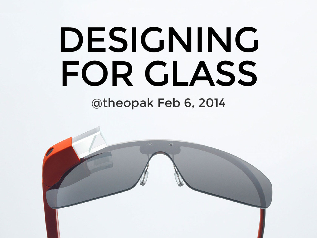 DESIGNING FOR GLASS @theopak Feb 6, 2014