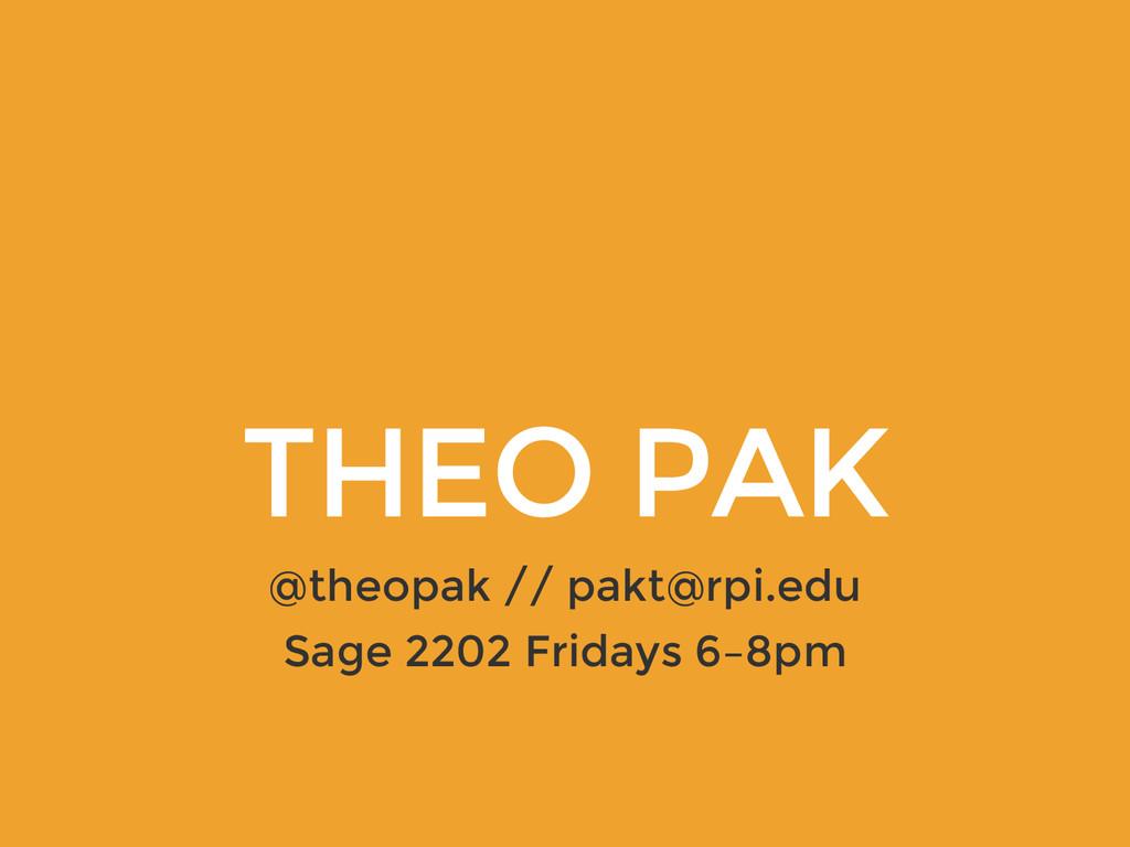 THEO PAK @theopak // pakt@rpi.edu Sage 2202 Fri...