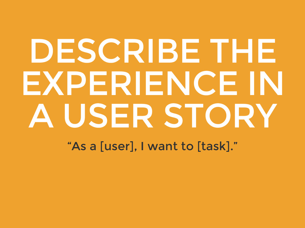 "DESCRIBE THE EXPERIENCE IN A USER STORY ""As a [..."